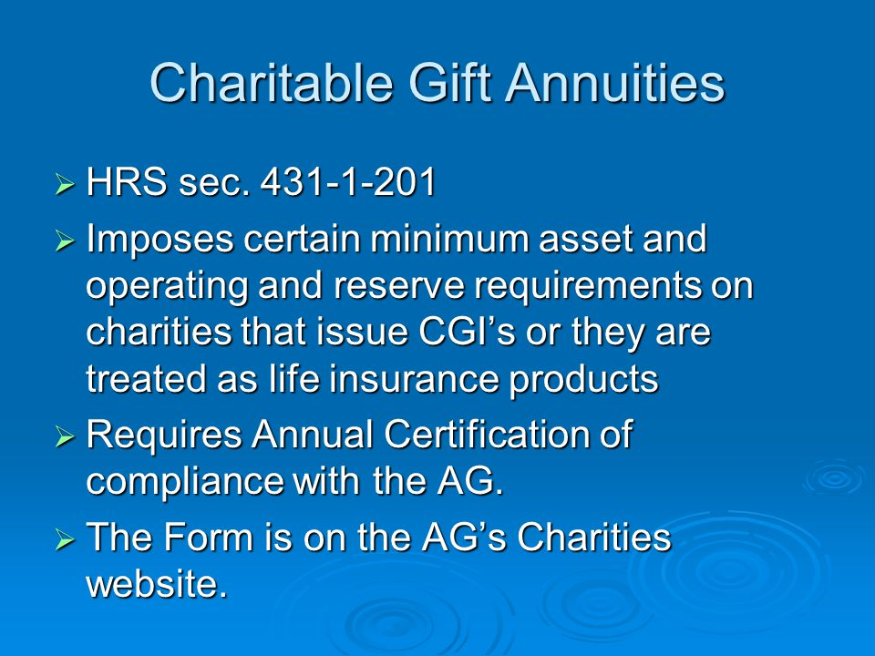 Charitable Gift Annuities  HRS sec. 431-1-201  Imposes certain minimum asset and operating and reserve requirements on charities that issue CGI's or