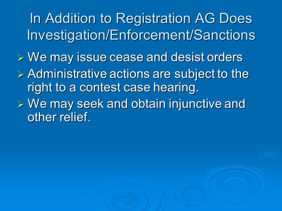 In Addition to Registration AG Does Investigation/Enforcement/Sanctions  We may issue cease and desist orders  Administrative actions are subject to