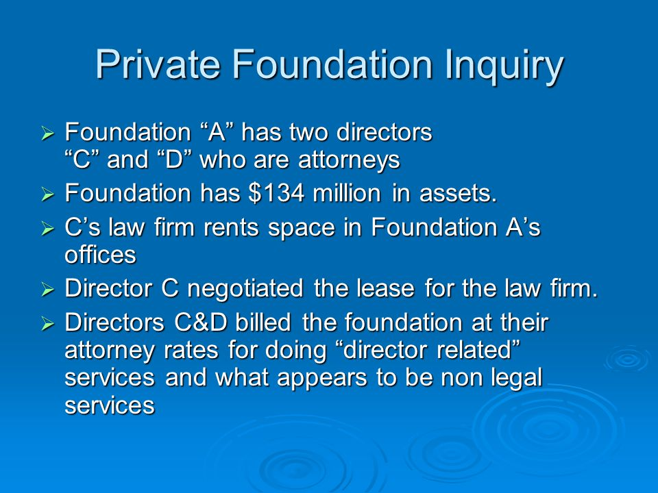 "Private Foundation Inquiry  Foundation ""A"" has two directors ""C"" and ""D"" who are attorneys  Foundation has $134 million in assets.  C's law firm re"