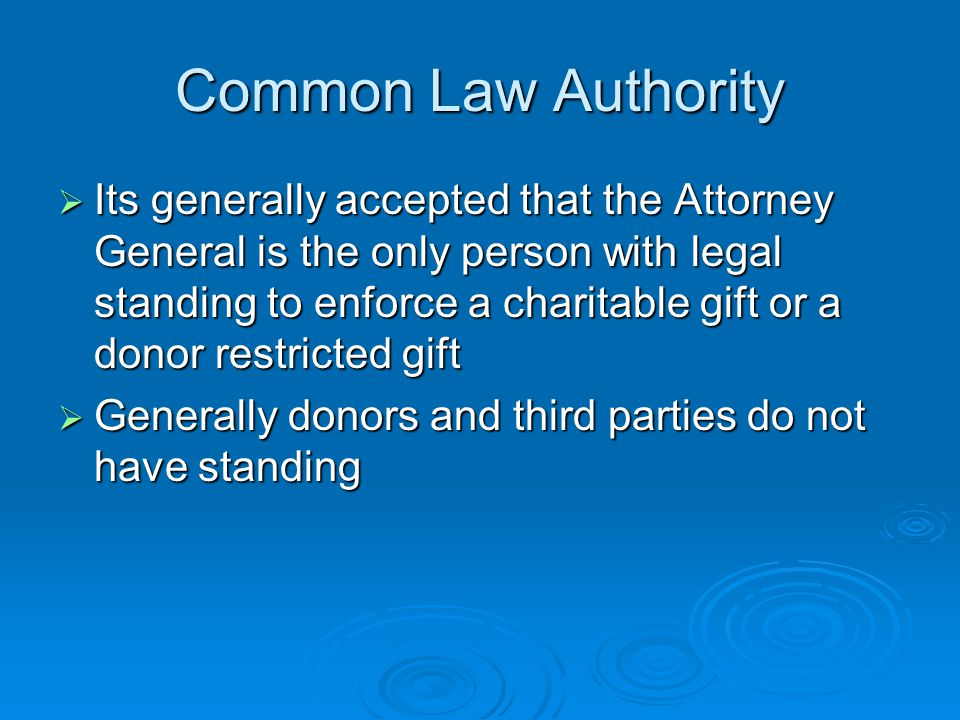Common Law Authority  Its generally accepted that the Attorney General is the only person with legal standing to enforce a charitable gift or a donor