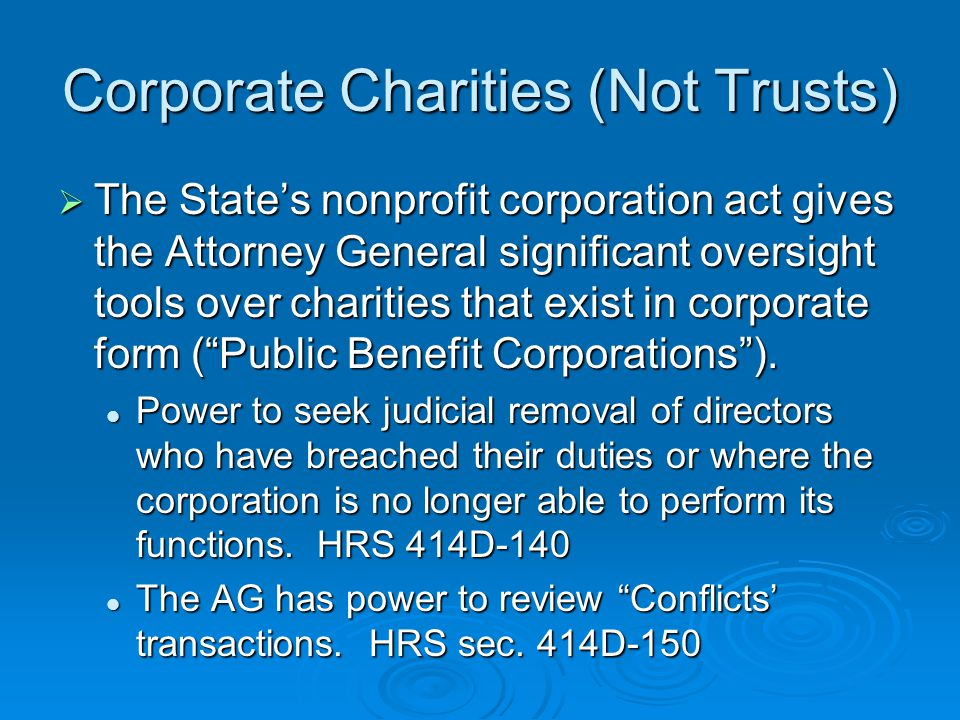 Corporate Charities (Not Trusts)  The State's nonprofit corporation act gives the Attorney General significant oversight tools over charities that ex