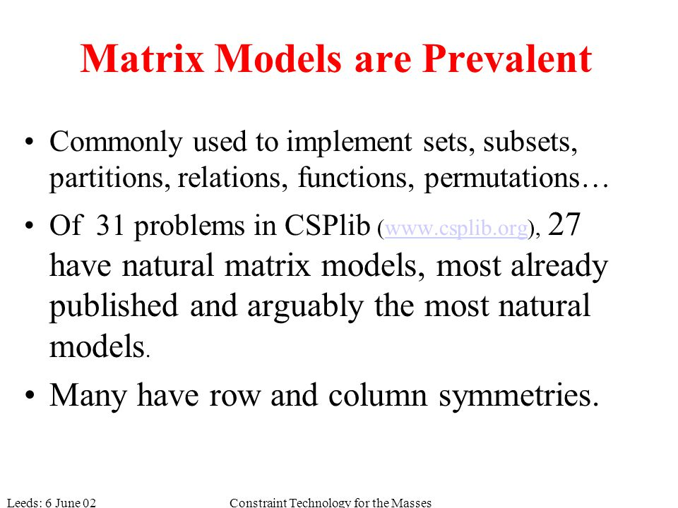 Leeds: 6 June 02Constraint Technology for the Masses Matrix Models are Prevalent Commonly used to implement sets, subsets, partitions, relations, functions, permutations… Of 31 problems in CSPlib (www.csplib.org), 27 have natural matrix models, most already published and arguably the most natural models.www.csplib.org Many have row and column symmetries.