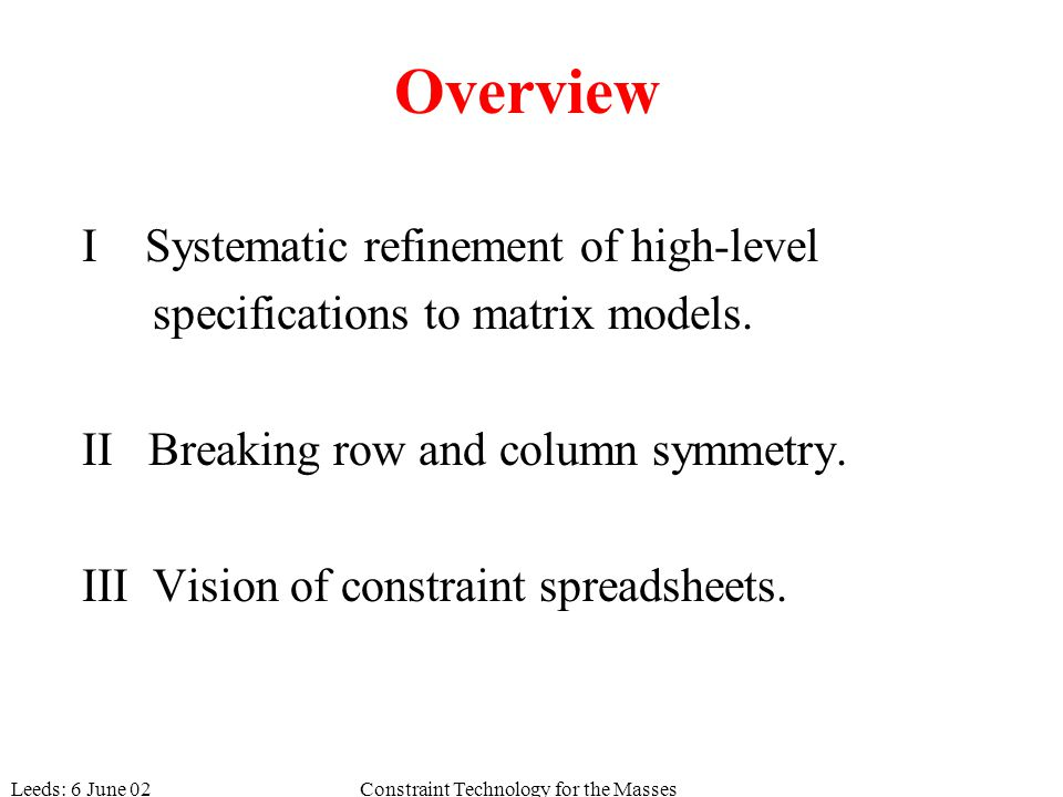Leeds: 6 June 02Constraint Technology for the Masses Overview I Systematic refinement of high-level specifications to matrix models. II Breaking row a