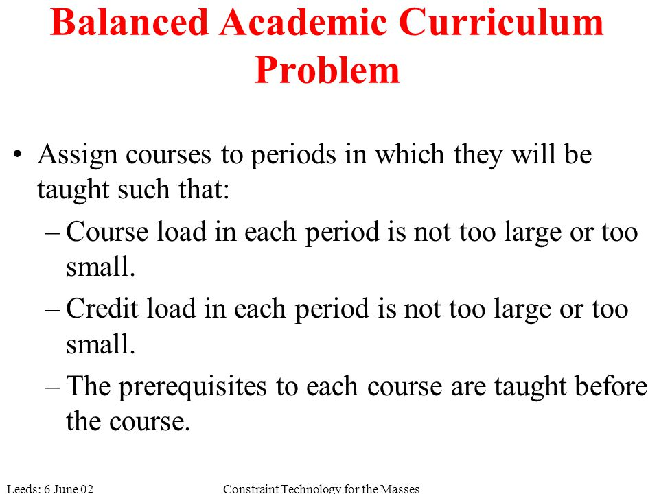 Leeds: 6 June 02Constraint Technology for the Masses Balanced Academic Curriculum Problem Assign courses to periods in which they will be taught such that: –Course load in each period is not too large or too small.
