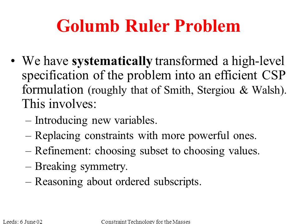 Leeds: 6 June 02Constraint Technology for the Masses Golumb Ruler Problem We have systematically transformed a high-level specification of the problem into an efficient CSP formulation (roughly that of Smith, Stergiou & Walsh).