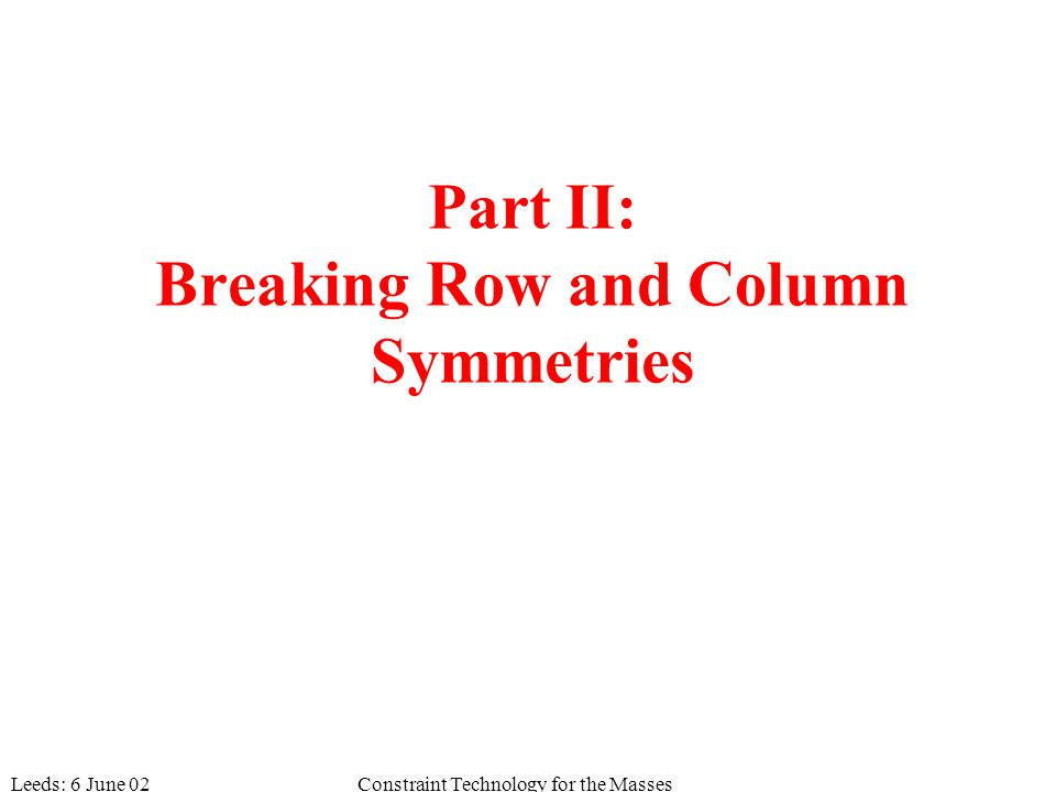 Leeds: 6 June 02Constraint Technology for the Masses Part II: Breaking Row and Column Symmetries