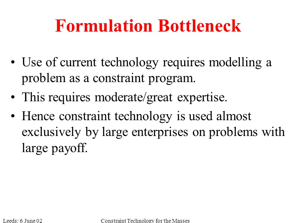 Leeds: 6 June 02Constraint Technology for the Masses Formulation Bottleneck Use of current technology requires modelling a problem as a constraint program.