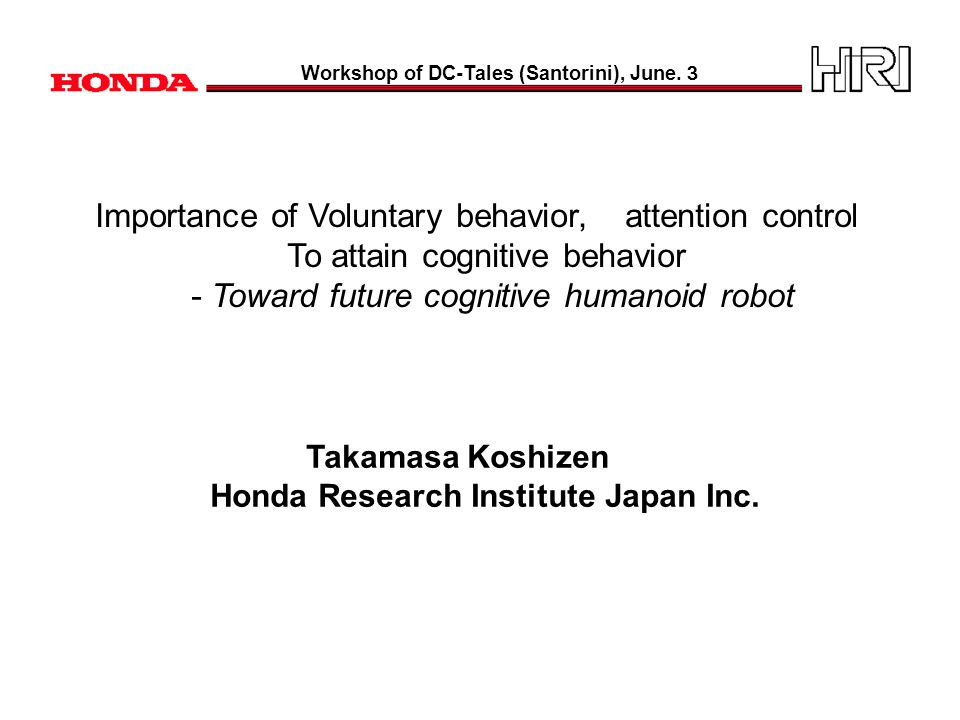 Importance of Voluntary behavior, attention control To attain cognitive behavior - Toward future cognitive humanoid robot Takamasa Koshizen Honda Research Institute Japan Inc.