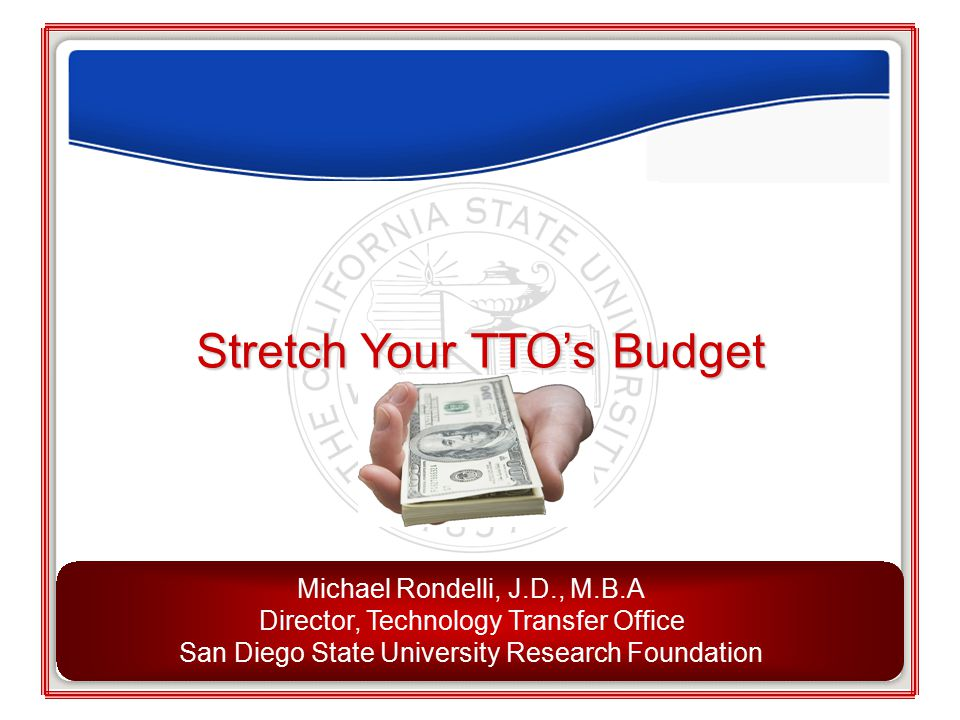 Stretch Your TTO's Budget Michael Rondelli, J.D., M.B.A Director, Technology Transfer Office San Diego State University Research Foundation