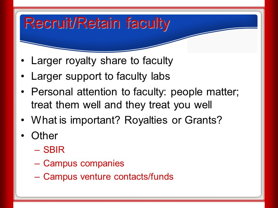 Recruit/Retain faculty Larger royalty share to faculty Larger support to faculty labs Personal attention to faculty: people matter; treat them well an