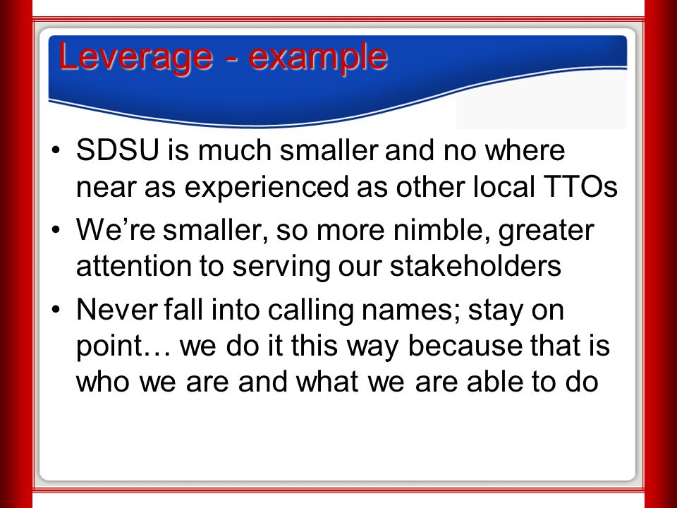 Leverage - example SDSU is much smaller and no where near as experienced as other local TTOs We're smaller, so more nimble, greater attention to servi