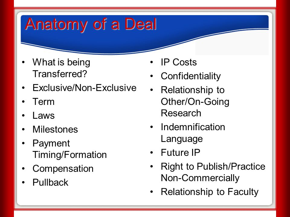 Anatomy of a Deal What is being Transferred? Exclusive/Non-Exclusive Term Laws Milestones Payment Timing/Formation Compensation Pullback IP Costs Conf