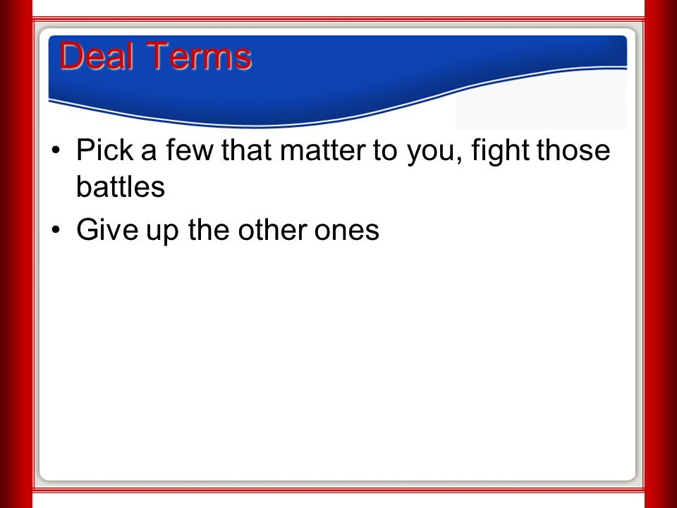 Deal Terms Pick a few that matter to you, fight those battles Give up the other ones