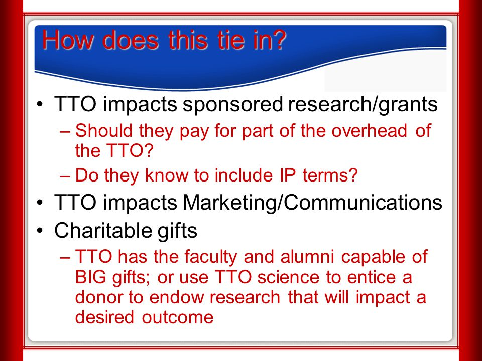 How does this tie in? TTO impacts sponsored research/grants –Should they pay for part of the overhead of the TTO? –Do they know to include IP terms? T