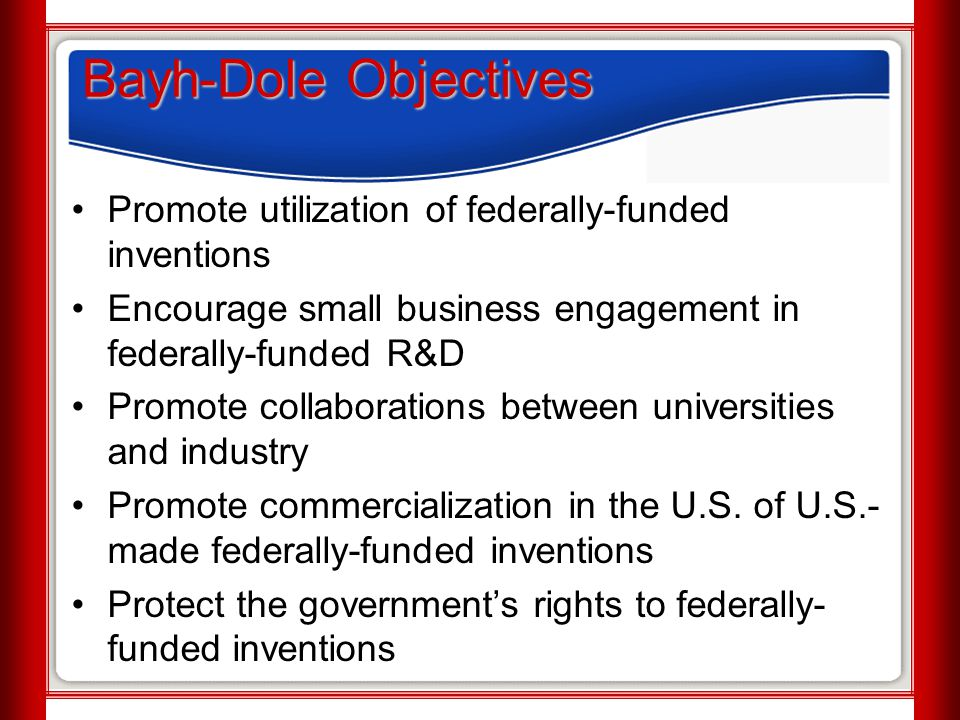Bayh-Dole Objectives Promote utilization of federally-funded inventions Encourage small business engagement in federally-funded R&D Promote collaborat