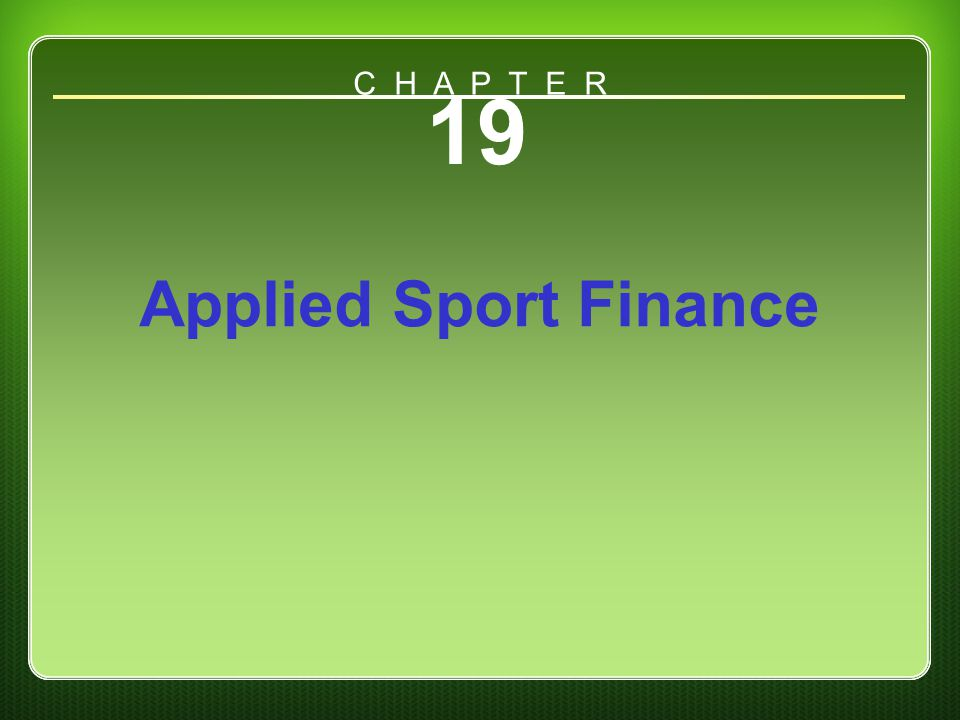 Chapter 19 19 Applied Sport Finance C H A P T E R