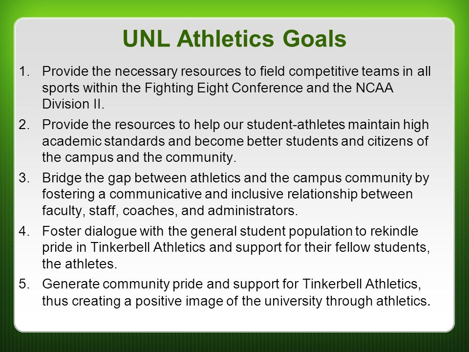 UNL Athletics Goals 1.Provide the necessary resources to field competitive teams in all sports within the Fighting Eight Conference and the NCAA Divis
