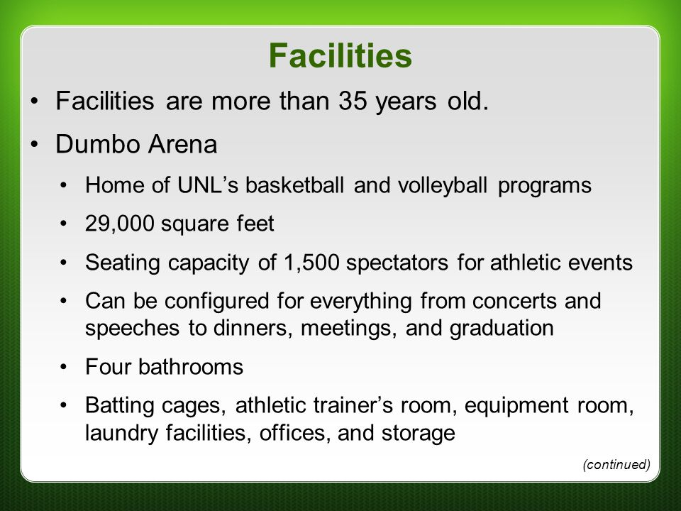 Facilities Facilities are more than 35 years old. Dumbo Arena Home of UNL's basketball and volleyball programs 29,000 square feet Seating capacity of