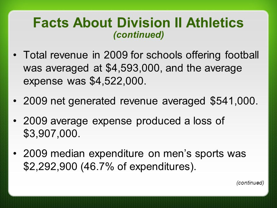 Facts About Division II Athletics (continued) Total revenue in 2009 for schools offering football was averaged at $4,593,000, and the average expense