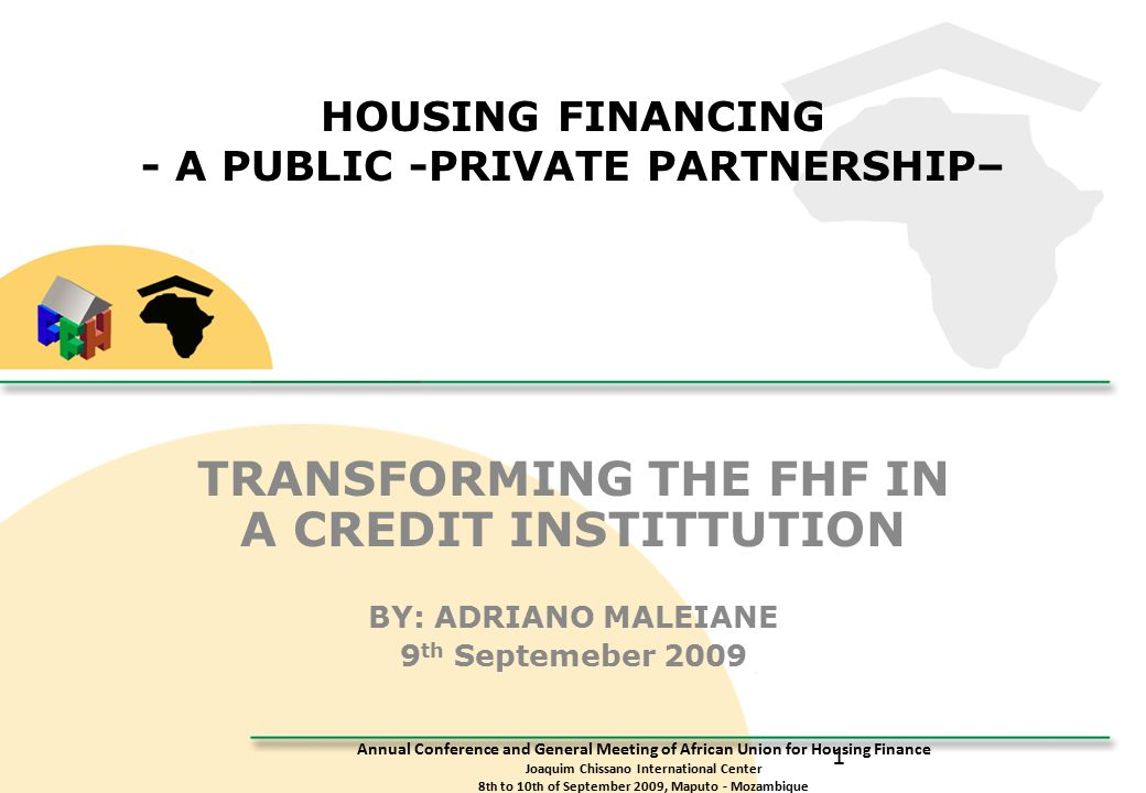Annual Conference and General Meeting of African Union for Housing Finance Joaquim Chissano International Center 8 th to 10 th of September 2009, Maputo - Mozambique 1 HOUSING FINANCING - A PUBLIC -PRIVATE PARTNERSHIP– TRANSFORMING THE FHF IN A CREDIT INSTITTUTION BY: ADRIANO MALEIANE 9 th Septemeber 2009