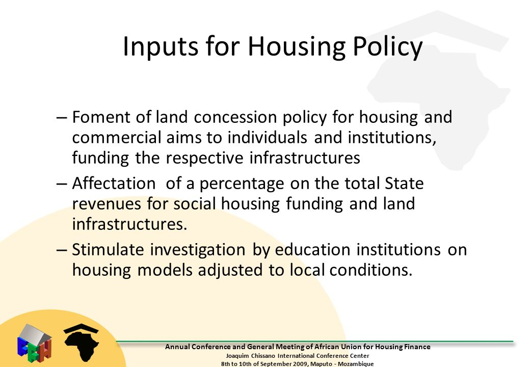 Annual Conference and General Meeting of African Union for Housing Finance Joaquim Chissano International Conference Center 8 th to 10 th of September 2009, Maputo - Mozambique Inputs for Housing Policy – Foment of land concession policy for housing and commercial aims to individuals and institutions, funding the respective infrastructures – Affectation of a percentage on the total State revenues for social housing funding and land infrastructures.