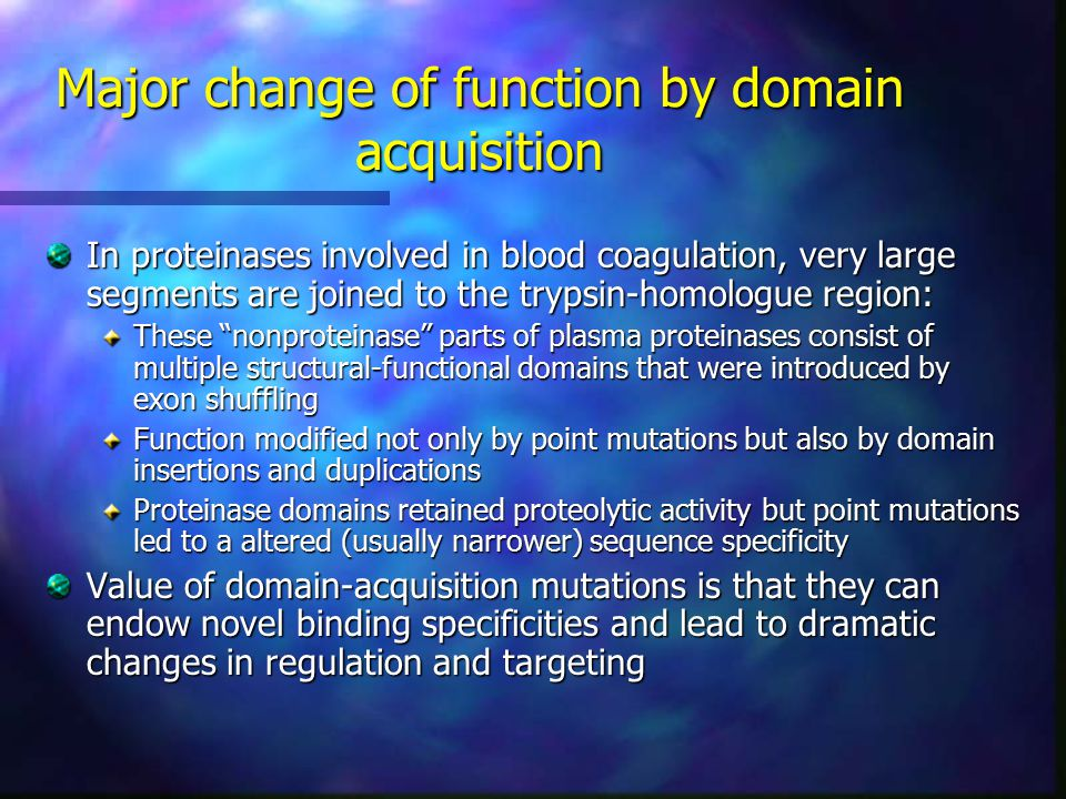 Major change of function by domain acquisition In proteinases involved in blood coagulation, very large segments are joined to the trypsin-homologue region: These nonproteinase parts of plasma proteinases consist of multiple structural-functional domains that were introduced by exon shuffling Function modified not only by point mutations but also by domain insertions and duplications Proteinase domains retained proteolytic activity but point mutations led to a altered (usually narrower) sequence specificity Value of domain-acquisition mutations is that they can endow novel binding specificities and lead to dramatic changes in regulation and targeting