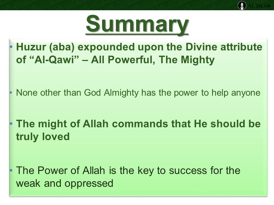Summary Huzur (aba) expounded upon the Divine attribute of Al-Qawi – All Powerful, The Mighty None other than God Almighty has the power to help anyone The might of Allah commands that He should be truly loved The Power of Allah is the key to success for the weak and oppressed Huzur (aba) expounded upon the Divine attribute of Al-Qawi – All Powerful, The Mighty None other than God Almighty has the power to help anyone The might of Allah commands that He should be truly loved The Power of Allah is the key to success for the weak and oppressed