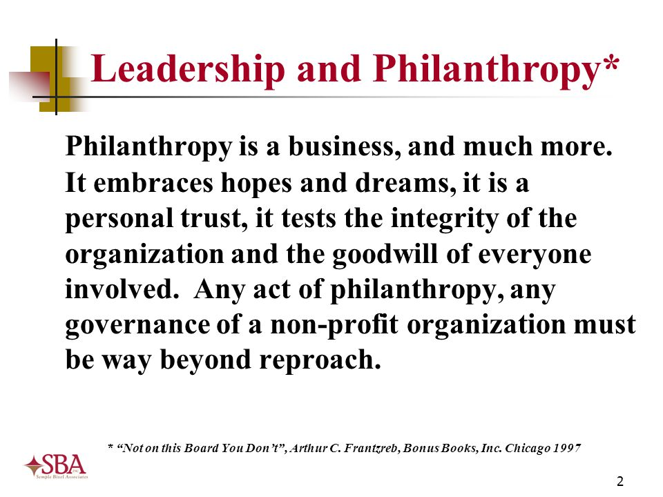2 Leadership and Philanthropy* Philanthropy is a business, and much more. It embraces hopes and dreams, it is a personal trust, it tests the integrity