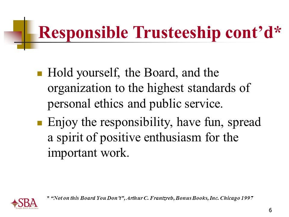 6 Responsible Trusteeship cont'd* Hold yourself, the Board, and the organization to the highest standards of personal ethics and public service. Enjoy