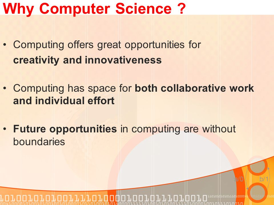 a/0b/1 Why Computer Science ? Computing offers great opportunities for creativity and innovativeness Computing has space for both collaborative work a