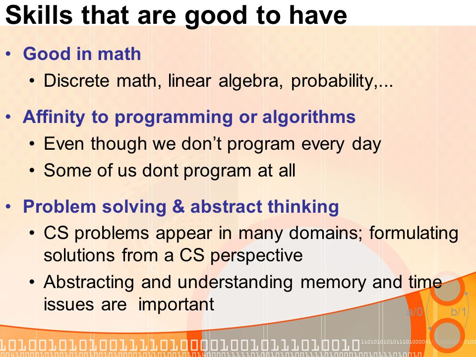 a/0b/1 Skills that are good to have Good in math Discrete math, linear algebra, probability,... Affinity to programming or algorithms Even though we d