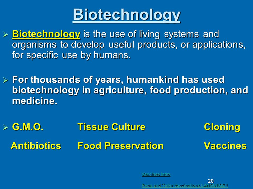 20 Biotechnology  Biotechnology is the use of living systems and organisms to develop useful products, or applications, for specific use by humans.