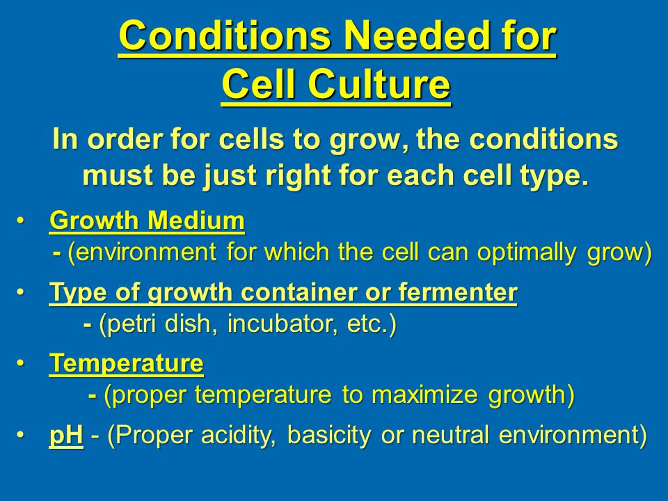 Conditions Needed for Cell Culture In order for cells to grow, the conditions must be just right for each cell type.