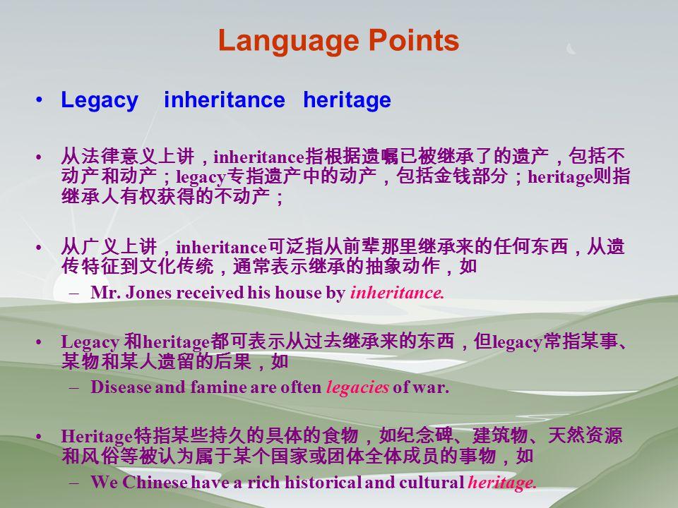 Language Points Legacy inheritance heritage 从法律意义上讲, inheritance 指根据遗嘱已被继承了的遗产,包括不 动产和动产; legacy 专指遗产中的动产,包括金钱部分; heritage 则指 继承人有权获得的不动产; 从广义上讲, inheritance 可泛指从前辈那里继承来的任何东西,从遗 传特征到文化传统,通常表示继承的抽象动作,如 –Mr.