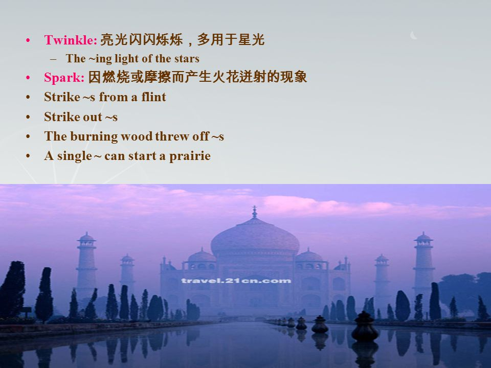 Twinkle: 亮光闪闪烁烁,多用于星光 –The ~ing light of the stars Spark: 因燃烧或摩擦而产生火花迸射的现象 Strike ~s from a flint Strike out ~s The burning wood threw off ~s A single ~ can start a prairie