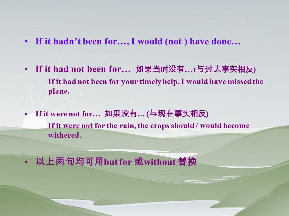 If it hadn't been for…, I would (not ) have done… If it had not been for… 如果当时没有 … ( 与过去事实相反 ) –If it had not been for your timely help, I would have missed the plane.