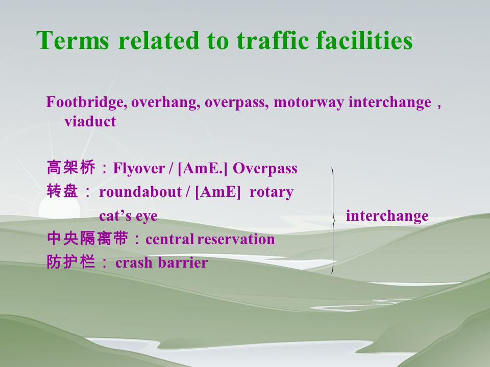 Terms related to traffic facilities Footbridge, overhang, overpass, motorway interchange , viaduct 高架桥: Flyover / [AmE.] Overpass 转盘: roundabout / [AmE] rotary cat's eye interchange 中央隔离带: central reservation 防护栏: crash barrier