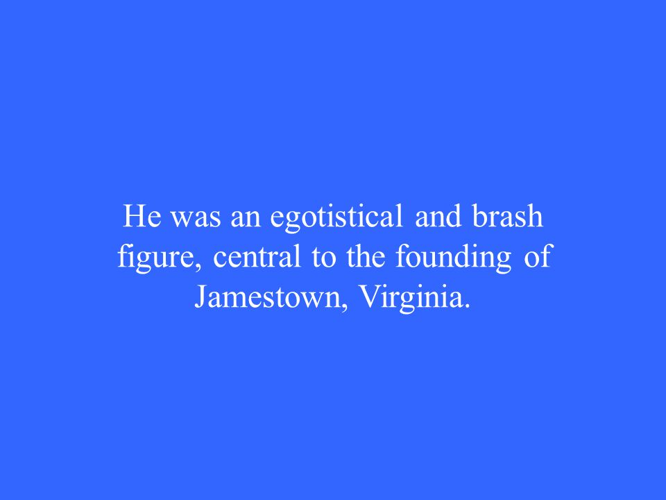 He was an egotistical and brash figure, central to the founding of Jamestown, Virginia.