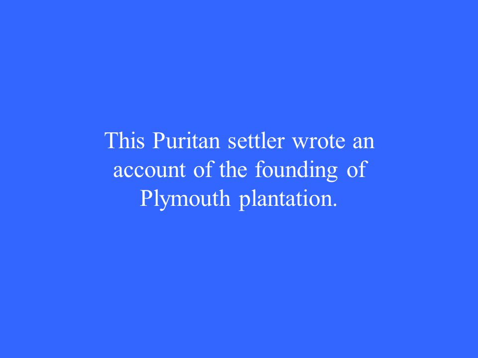 This Puritan settler wrote an account of the founding of Plymouth plantation.