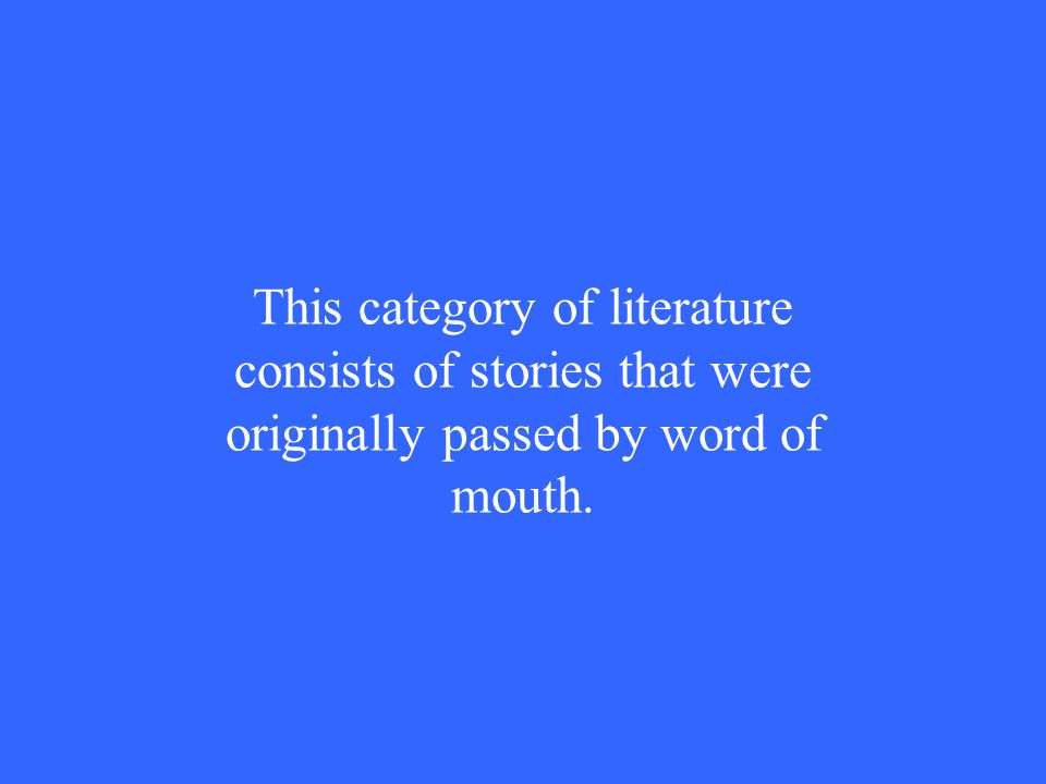This category of literature consists of stories that were originally passed by word of mouth.