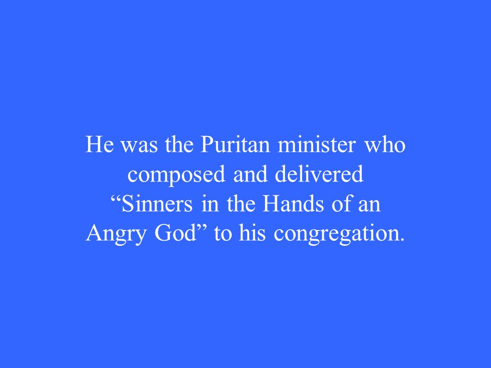 He was the Puritan minister who composed and delivered Sinners in the Hands of an Angry God to his congregation.