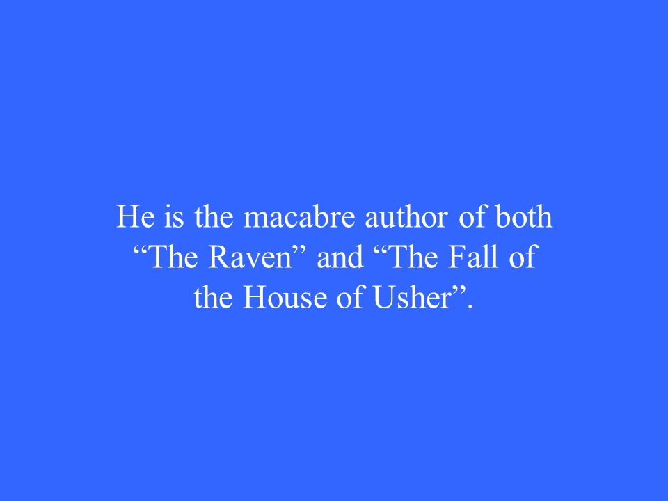 He is the macabre author of both The Raven and The Fall of the House of Usher .