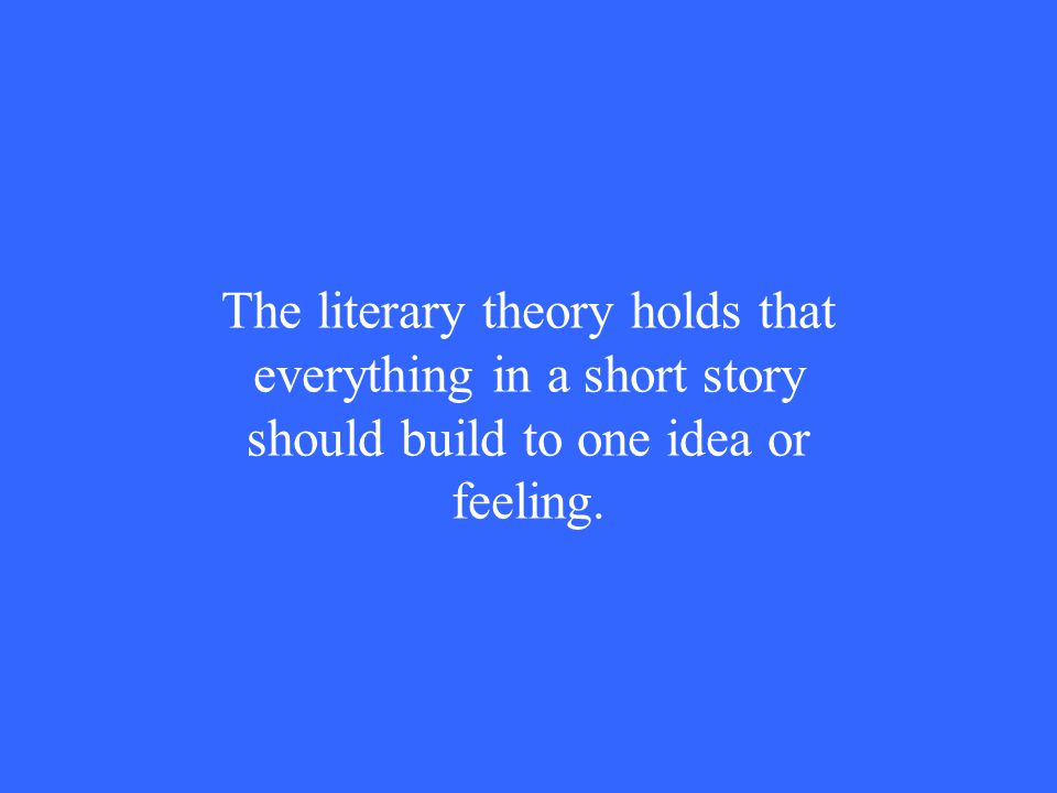 The literary theory holds that everything in a short story should build to one idea or feeling.