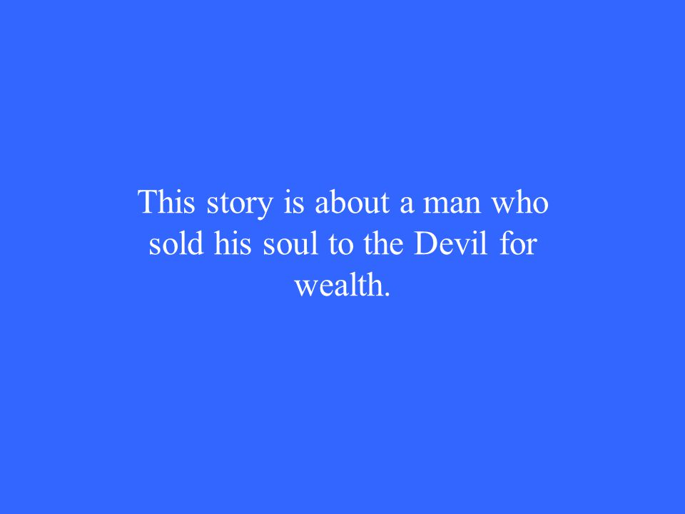 This story is about a man who sold his soul to the Devil for wealth.