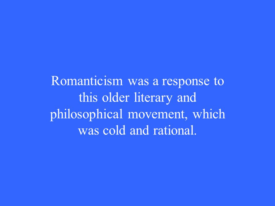 Romanticism was a response to this older literary and philosophical movement, which was cold and rational.