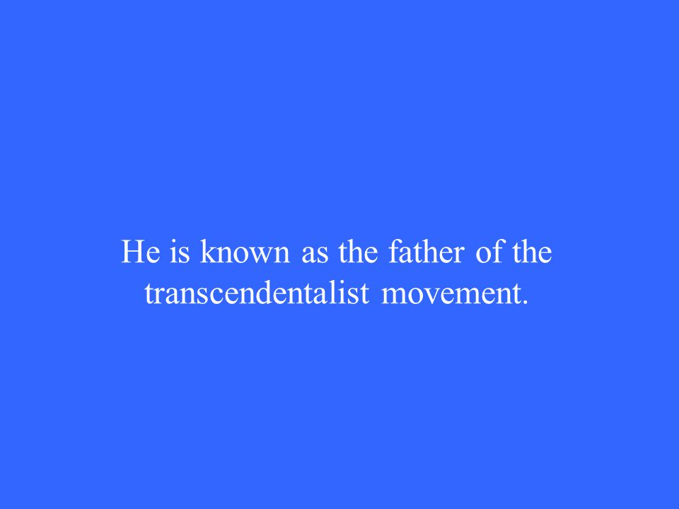He is known as the father of the transcendentalist movement.