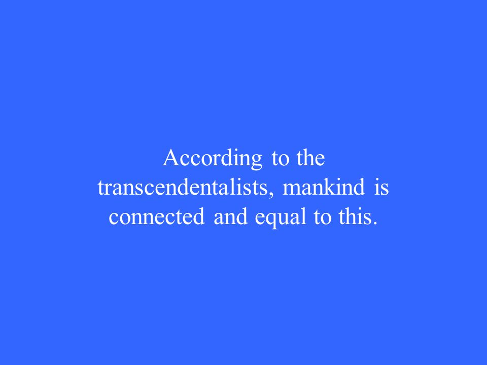 According to the transcendentalists, mankind is connected and equal to this.