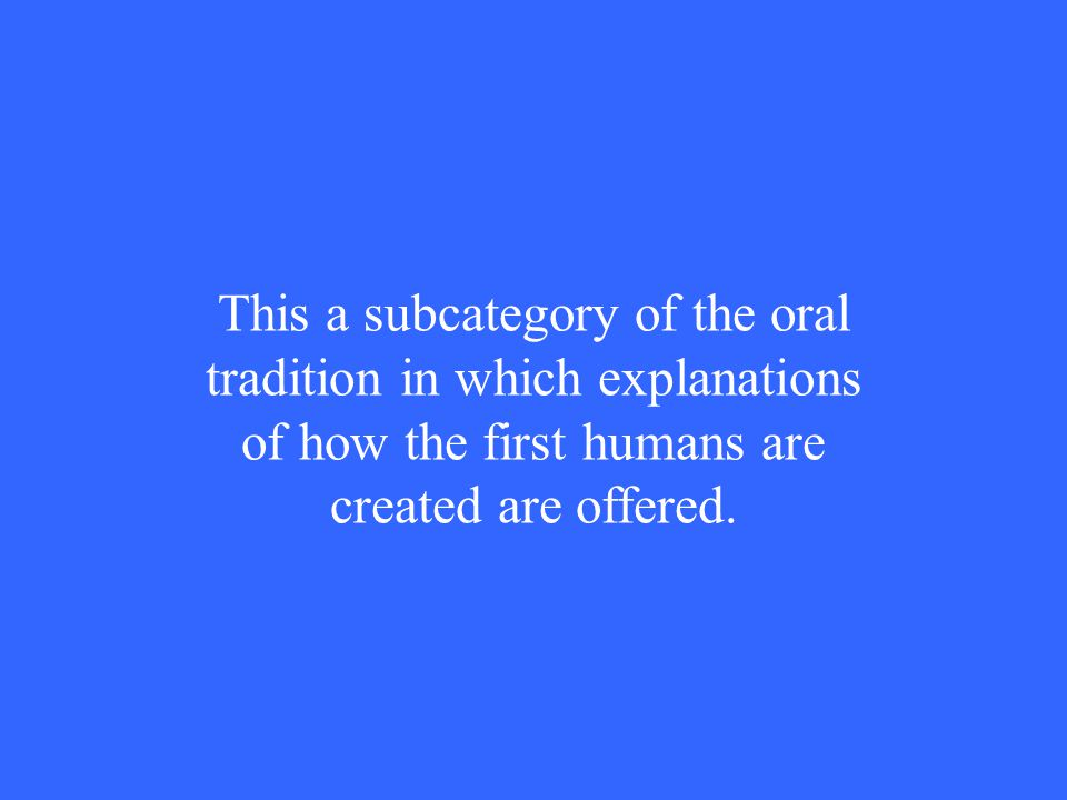 This a subcategory of the oral tradition in which explanations of how the first humans are created are offered.