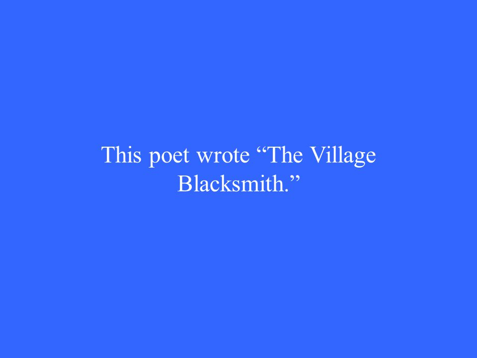 This poet wrote The Village Blacksmith.