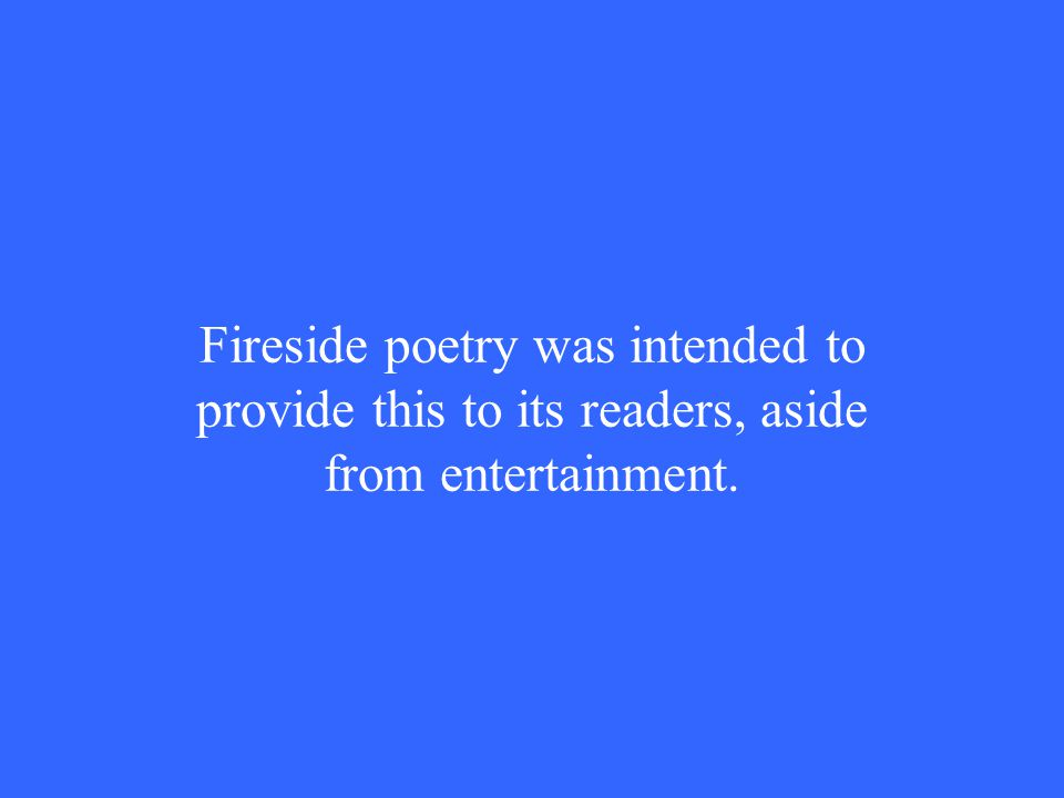 Fireside poetry was intended to provide this to its readers, aside from entertainment.